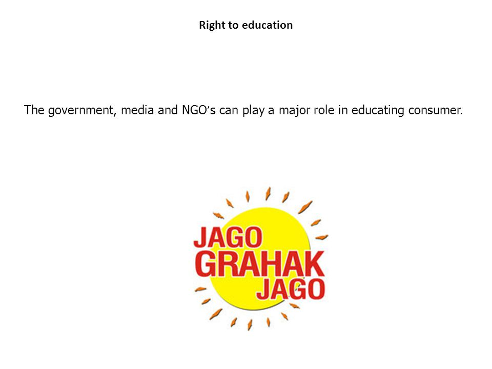 Right to education The government, media and NGO's can play a major role in educating consumer.