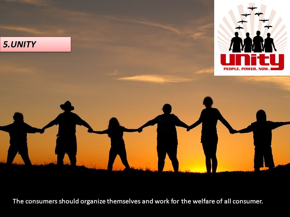 5.UNITY The consumers should organize themselves and work for the welfare of all consumer.