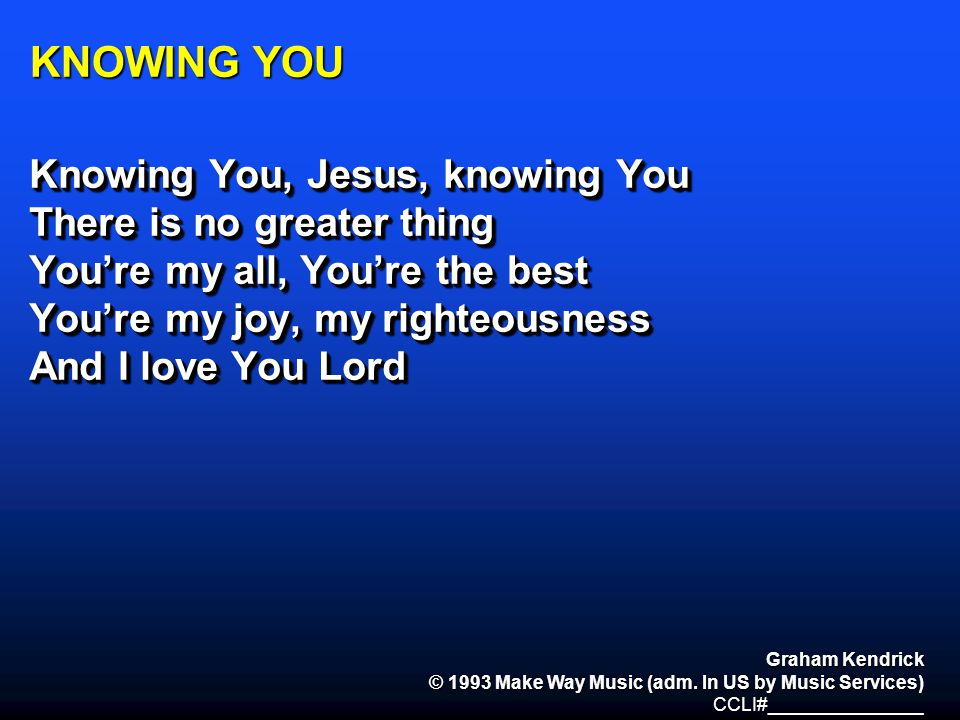 KNOWING YOU Knowing You, Jesus, knowing You There is no greater thing