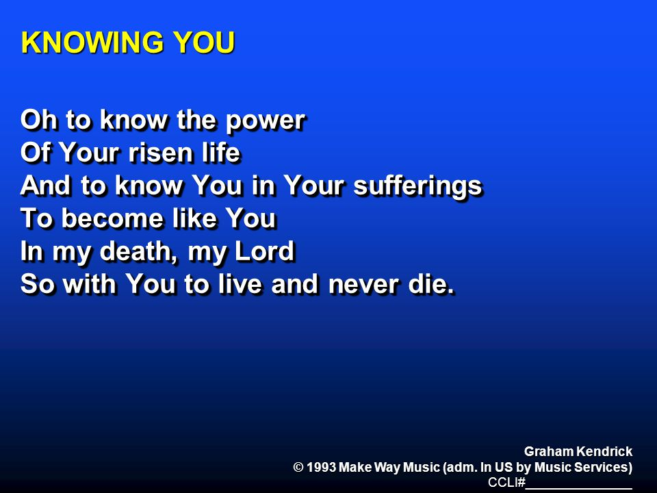 KNOWING YOU Oh to know the power Of Your risen life
