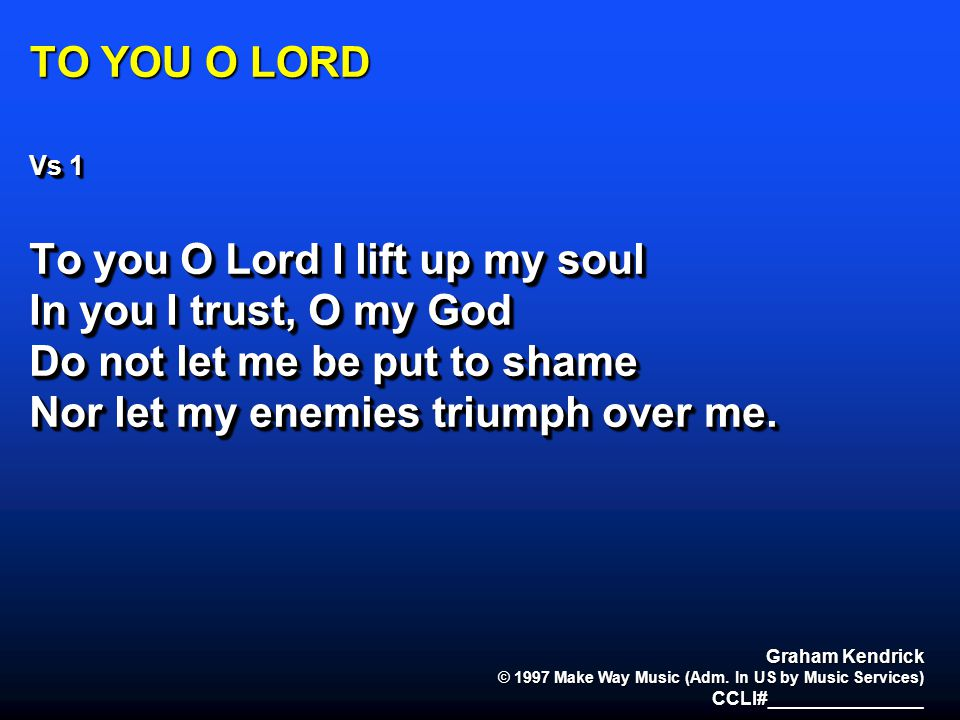 To you O Lord I lift up my soul In you I trust, O my God