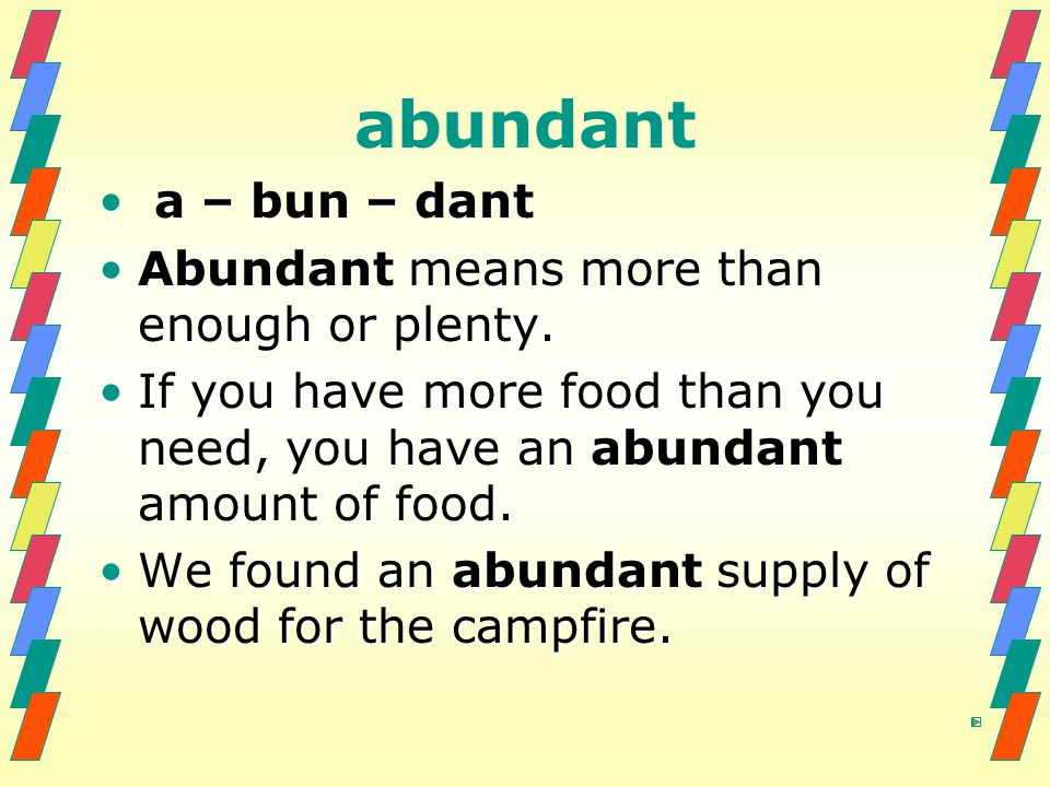 abundant a – bun – dant Abundant means more than enough or plenty.