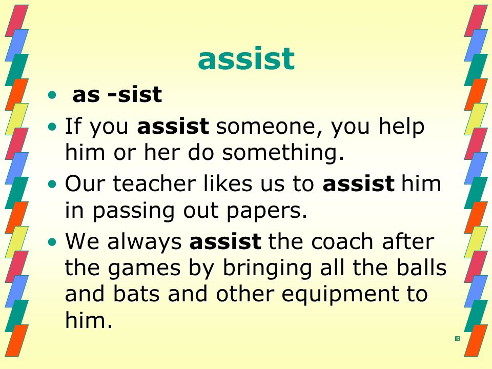 assist as -sist. If you assist someone, you help him or her do something. Our teacher likes us to assist him in passing out papers.
