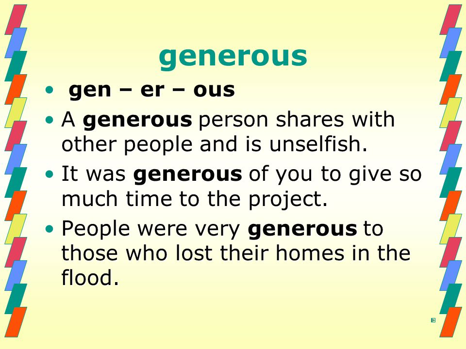 generous gen – er – ous. A generous person shares with other people and is unselfish. It was generous of you to give so much time to the project.