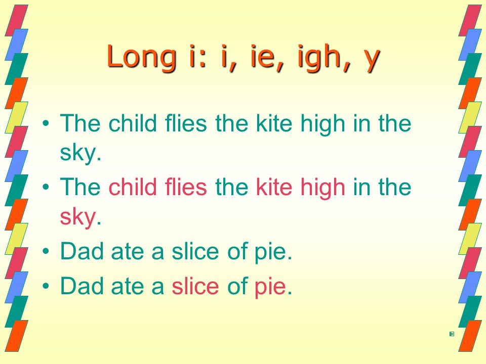 Long i: i, ie, igh, y The child flies the kite high in the sky.