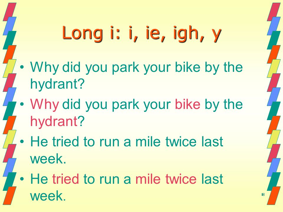 Long i: i, ie, igh, y Why did you park your bike by the hydrant