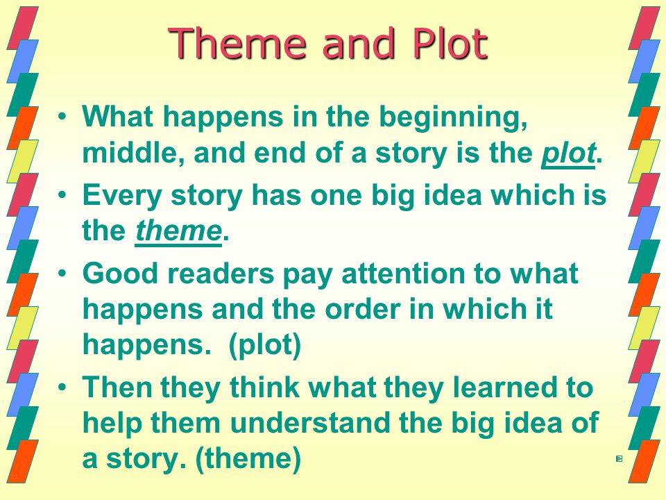 Theme and Plot What happens in the beginning, middle, and end of a story is the plot. Every story has one big idea which is the theme.