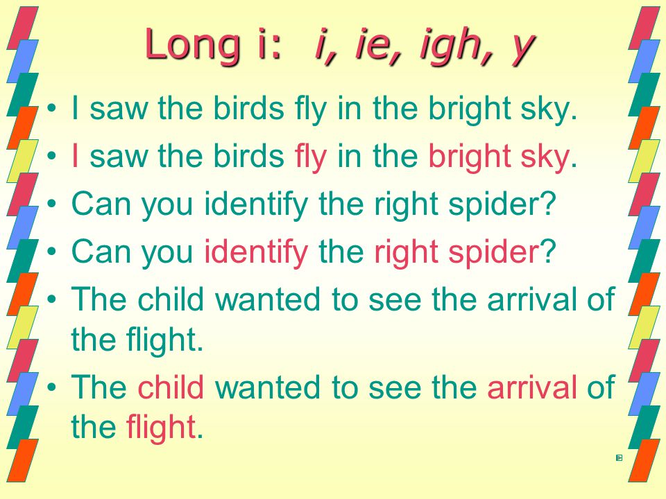 Long i: i, ie, igh, y I saw the birds fly in the bright sky.