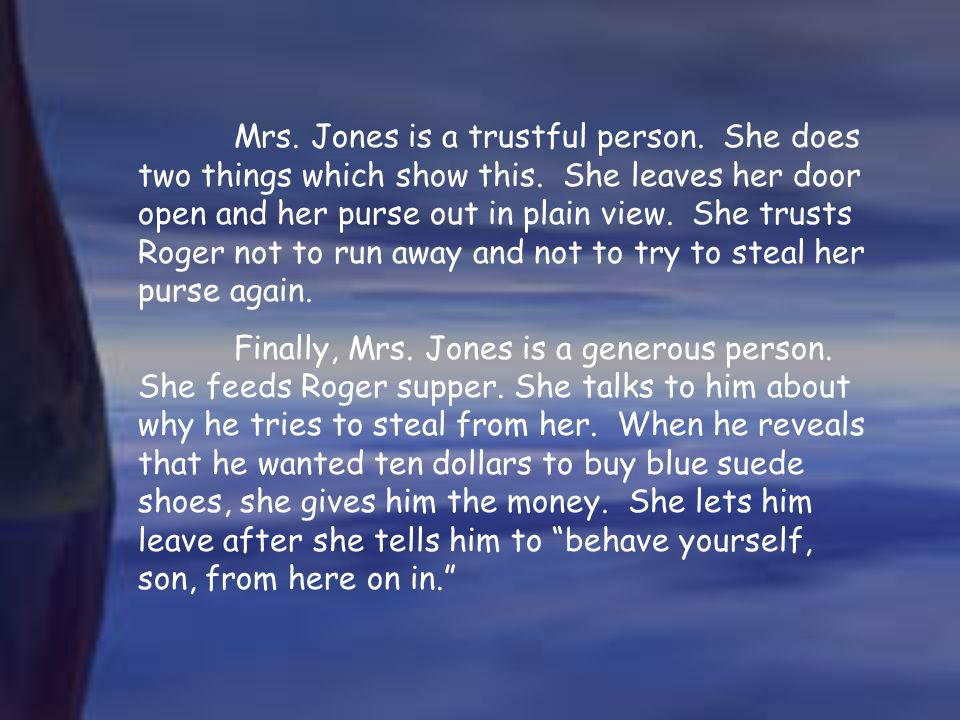 Mrs. Jones is a trustful person. She does two things which show this
