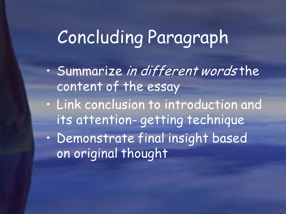 Concluding Paragraph Summarize in different words the content of the essay. Link conclusion to introduction and its attention- getting technique.