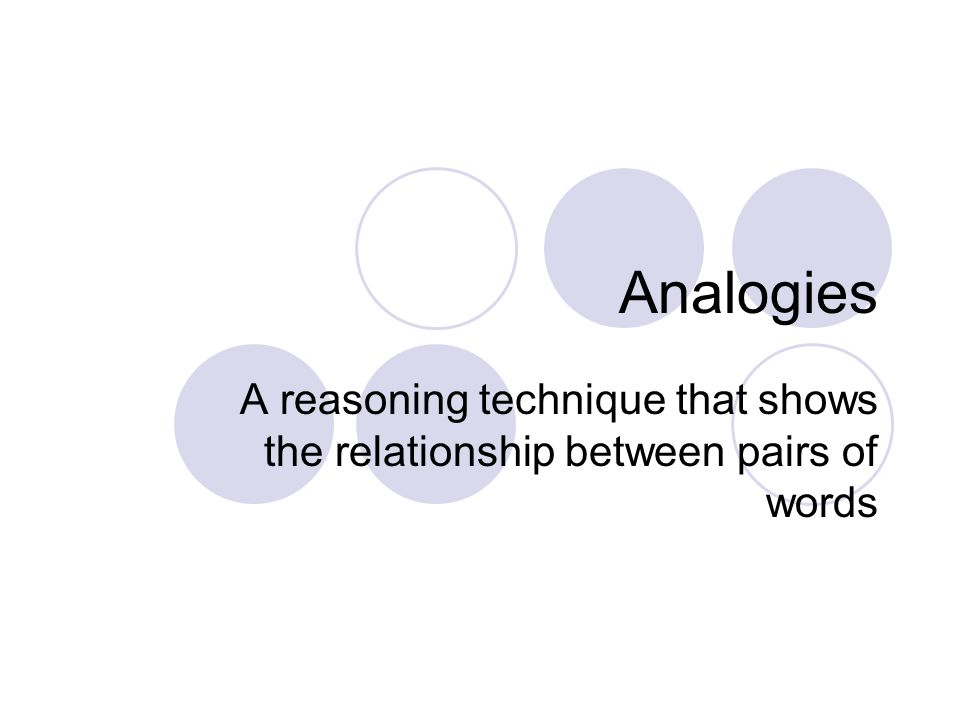 Analogies A reasoning technique that shows the relationship between pairs of words