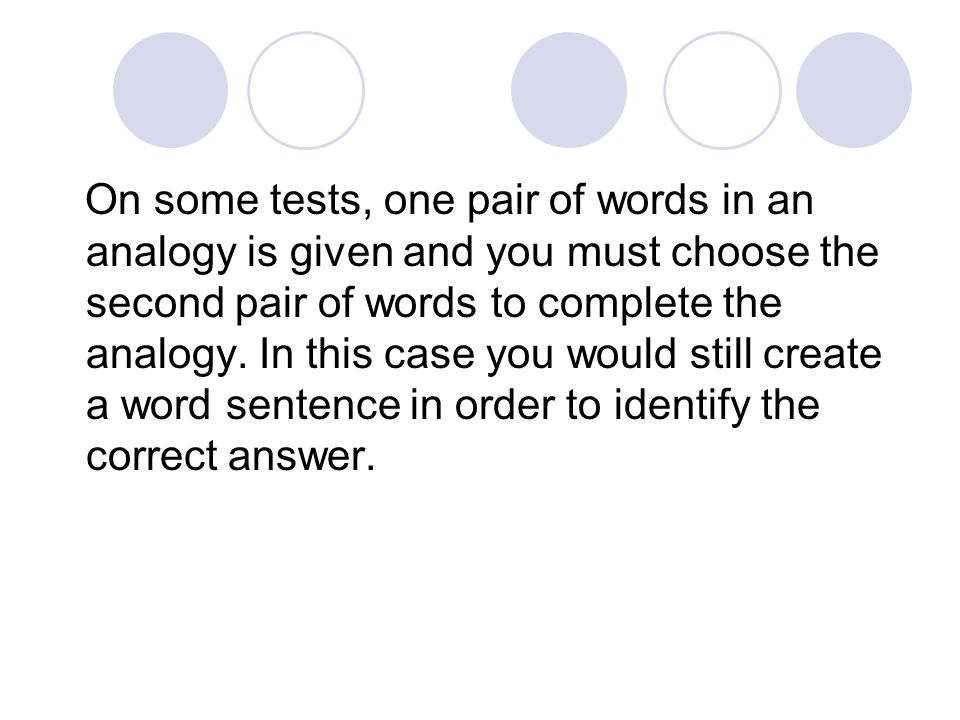 On some tests, one pair of words in an analogy is given and you must choose the second pair of words to complete the analogy.