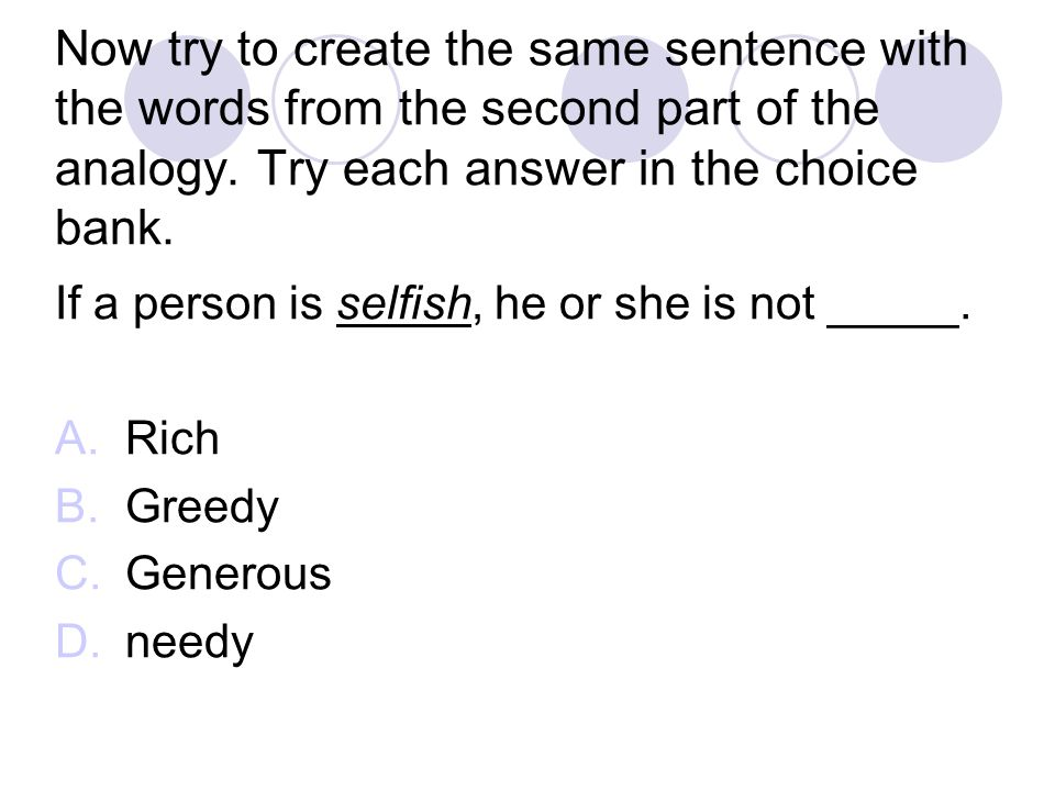 Now try to create the same sentence with the words from the second part of the analogy. Try each answer in the choice bank.