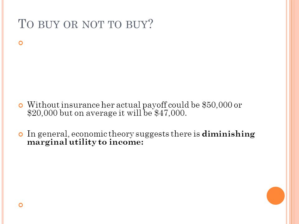 To buy or not to buy Without insurance her actual payoff could be $50,000 or $20,000 but on average it will be $47,000.