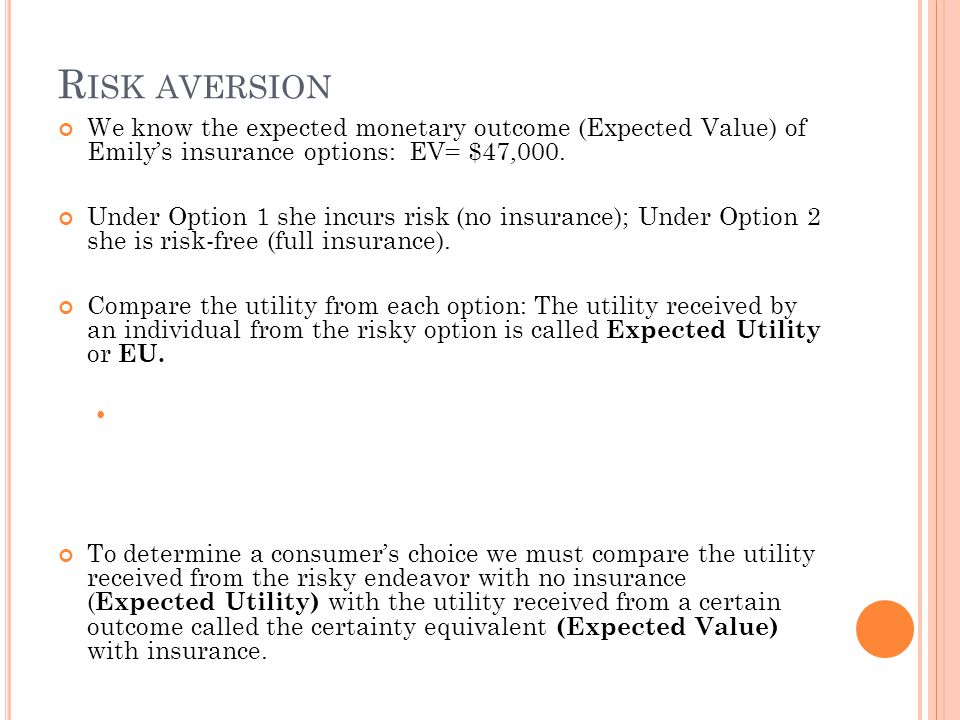 Risk aversion We know the expected monetary outcome (Expected Value) of Emily's insurance options: EV= $47,000.