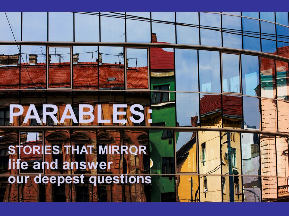 PARABLES: STORIES THAT MIRROR life and answer our deepest questions