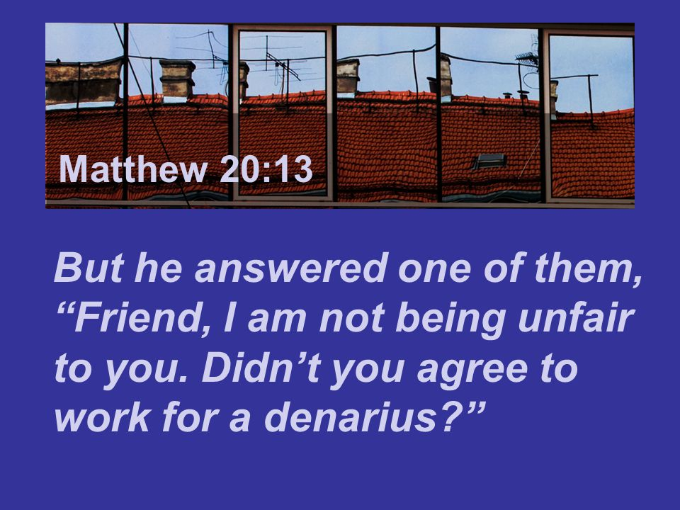 Matthew 7:24 Matthew 20:13. But he answered one of them, Friend, I am not being unfair to you.