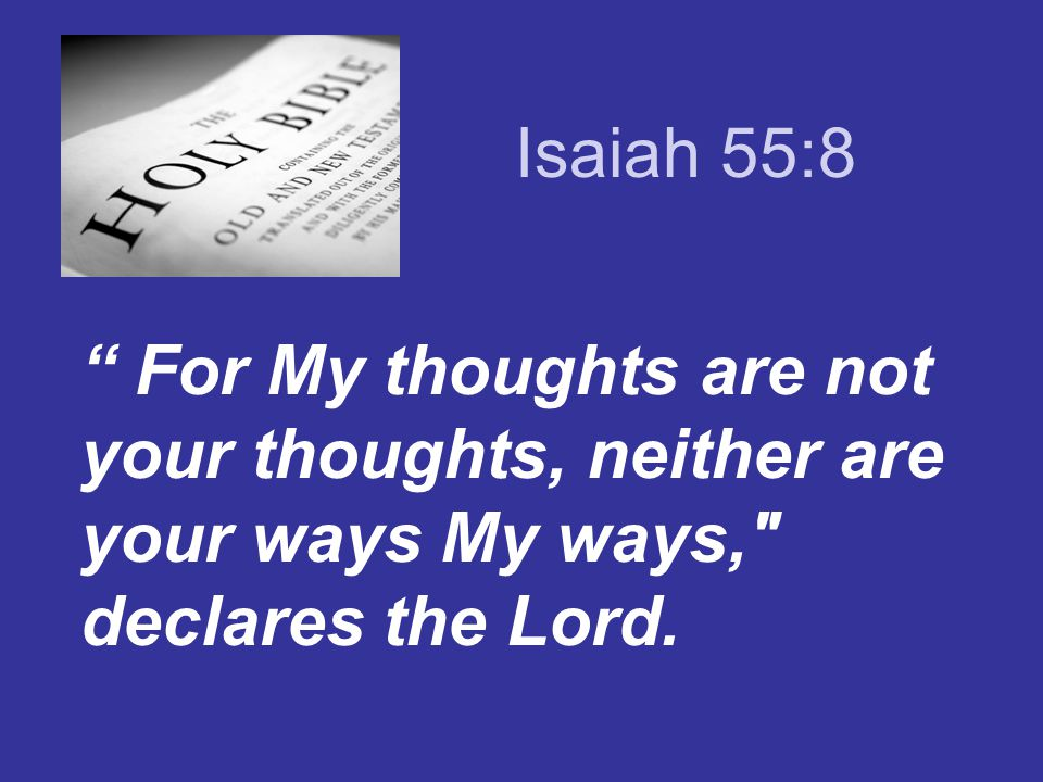 Isaiah 55:8 For My thoughts are not your thoughts, neither are your ways My ways, declares the Lord.