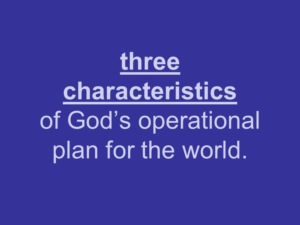 three characteristics of God's operational plan for the world.