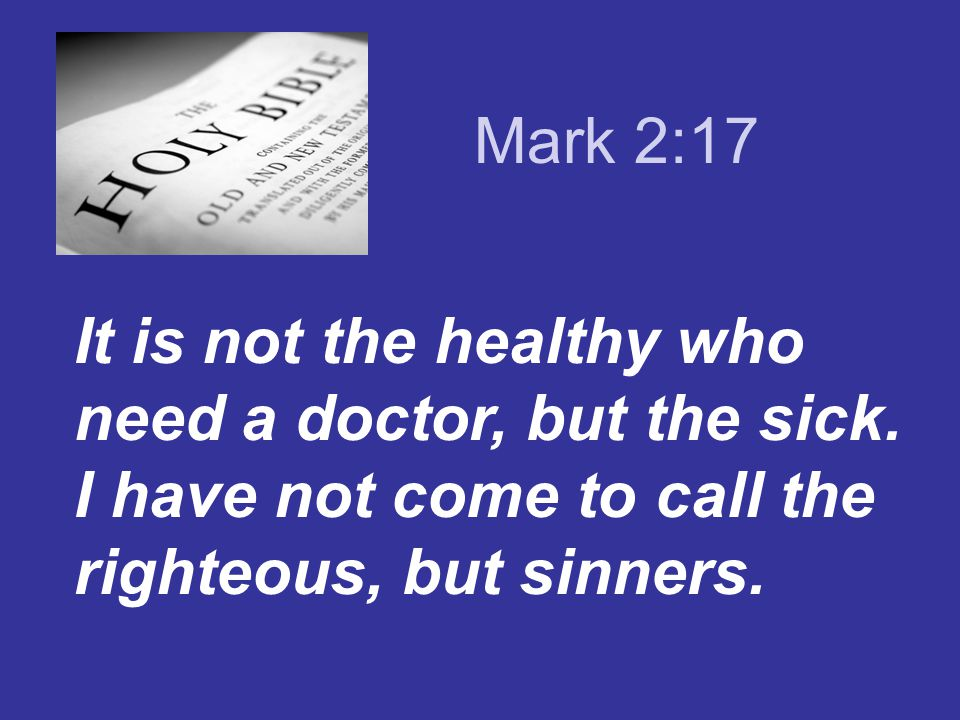 Mark 2:17 It is not the healthy who need a doctor, but the sick.