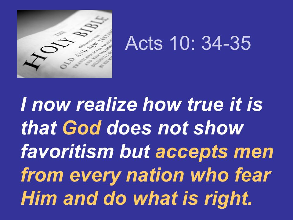Acts 10: 34-35 I now realize how true it is that God does not show favoritism but accepts men from every nation who fear Him and do what is right.