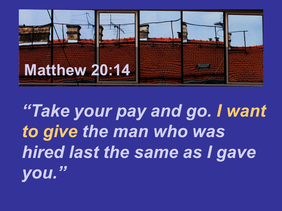 Matthew 7:24 Matthew 20:14. Take your pay and go.