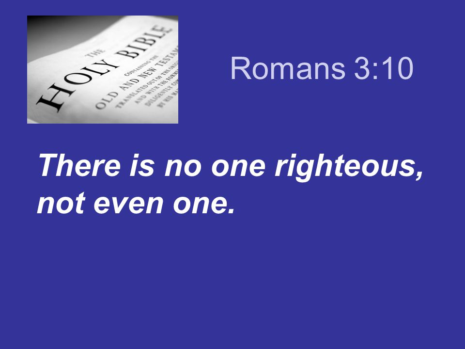 Romans 3:10 There is no one righteous, not even one.