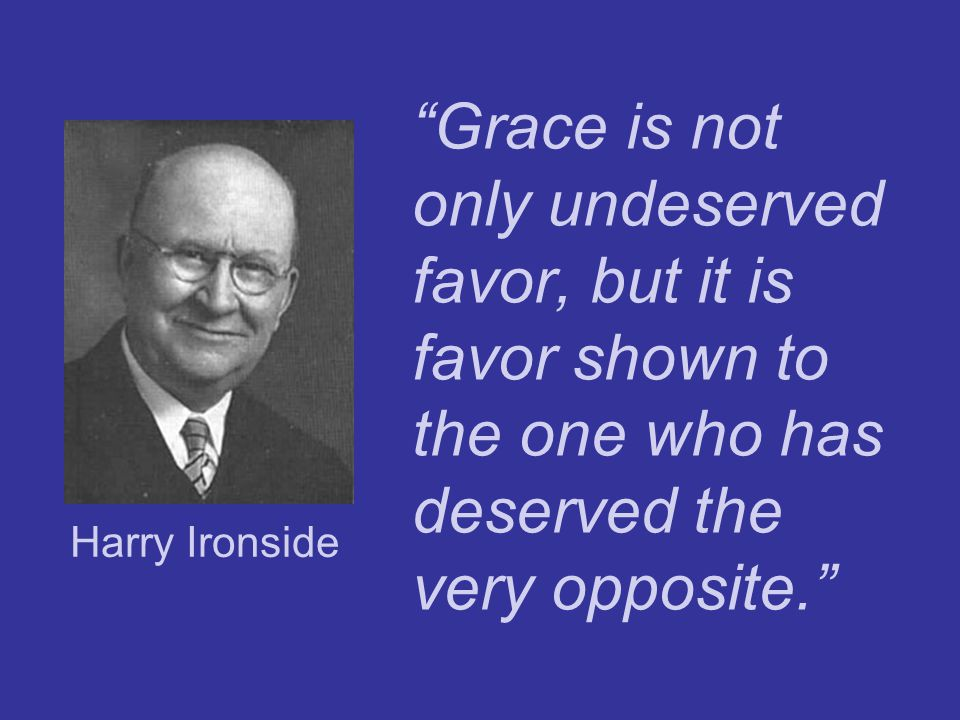 Grace is not only undeserved favor, but it is favor shown to the one who has deserved the very opposite.