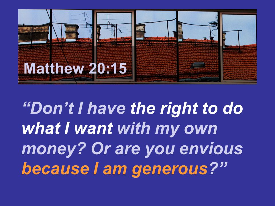 Matthew 7:24 Matthew 20:15. Don't I have the right to do what I want with my own money.