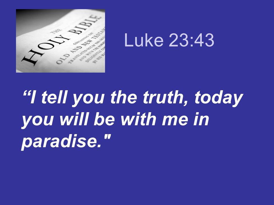 Luke 23:43 I tell you the truth, today you will be with me in paradise.
