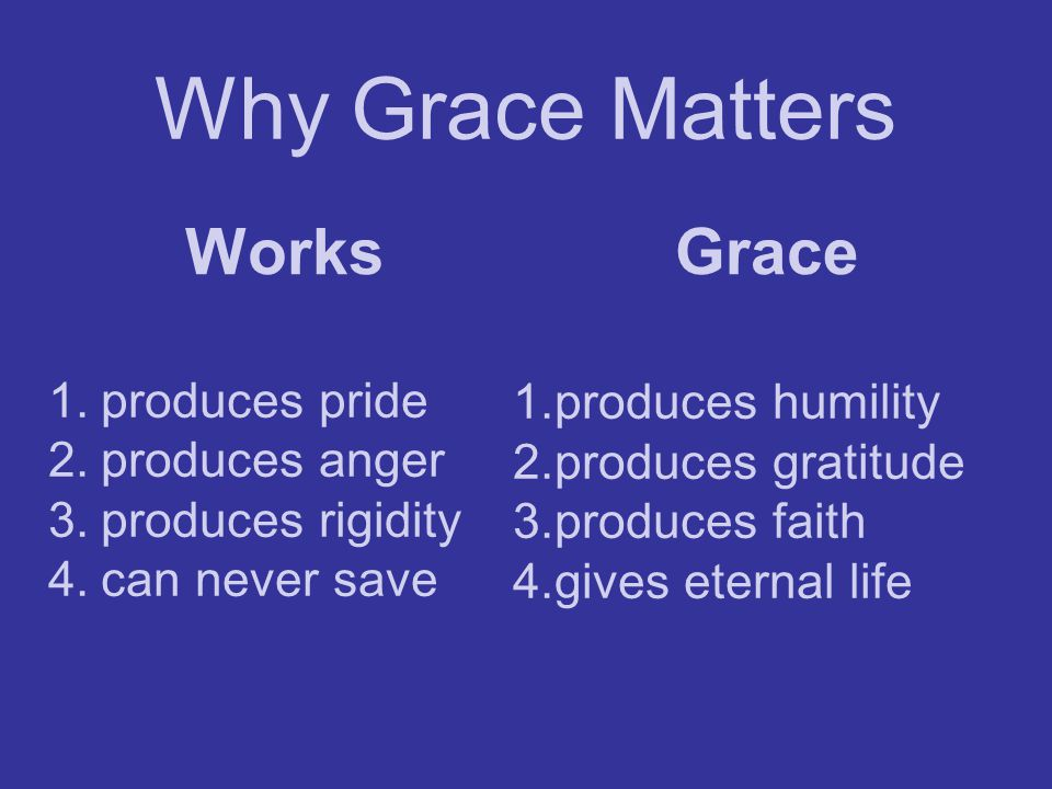 Why Grace Matters Works Grace produces pride produces humility