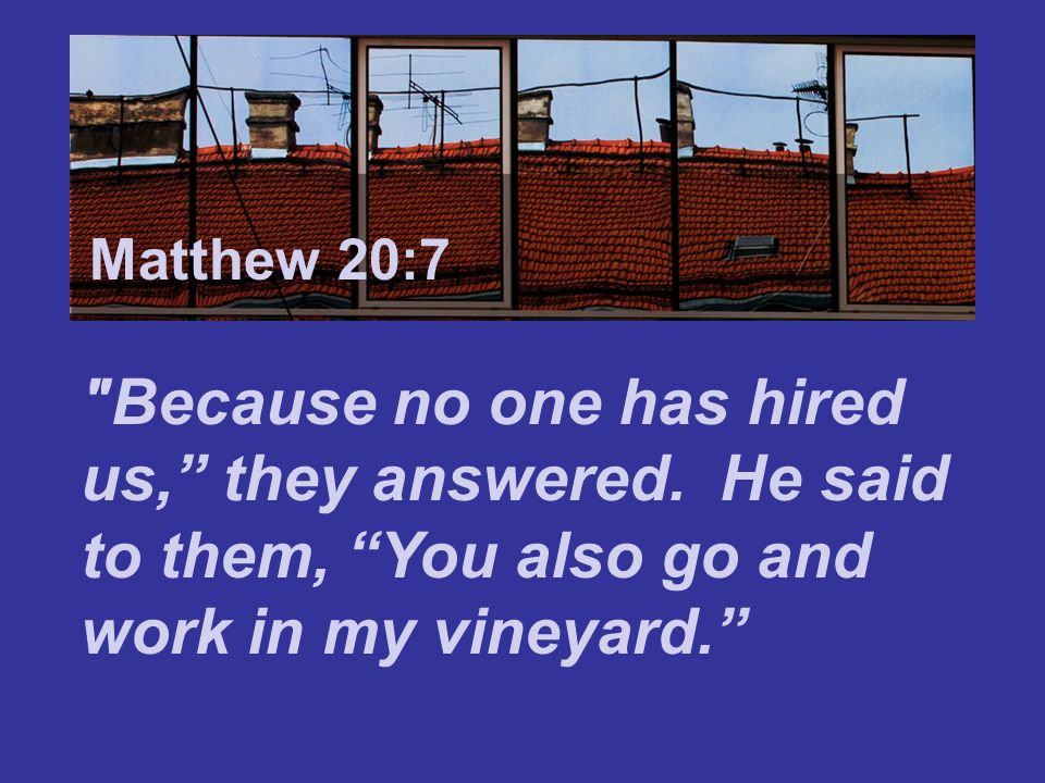 Matthew 7:24 Matthew 20:7. Because no one has hired us, they answered.