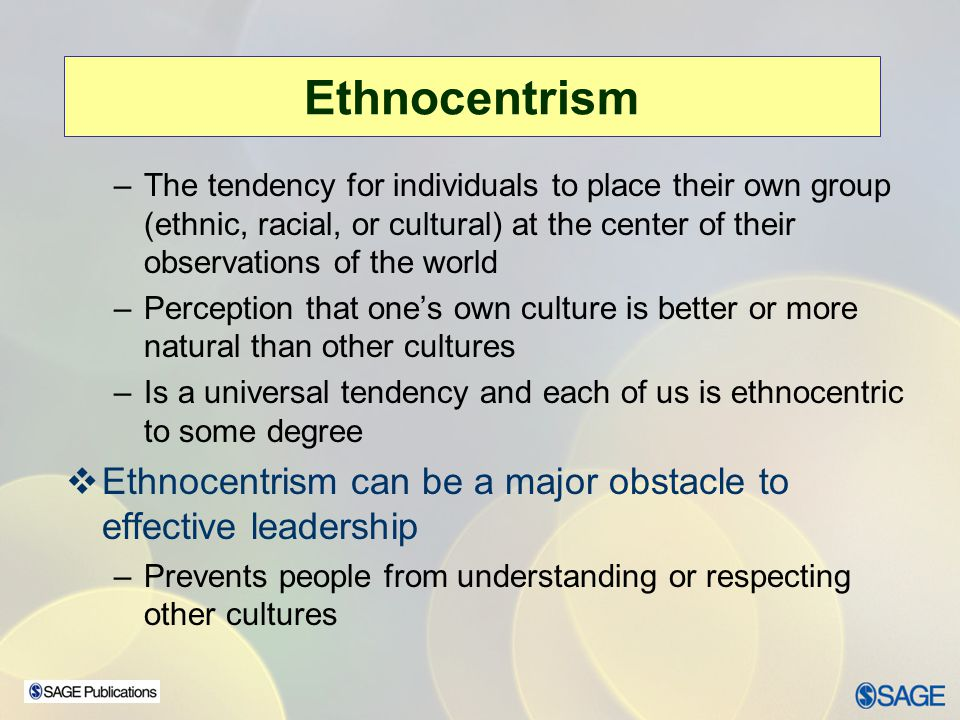 Ethnocentrism The tendency for individuals to place their own group (ethnic, racial, or cultural) at the center of their observations of the world.
