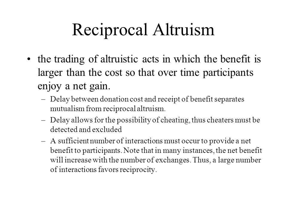 Reciprocal Altruism the trading of altruistic acts in which the benefit is larger than the cost so that over time participants enjoy a net gain.
