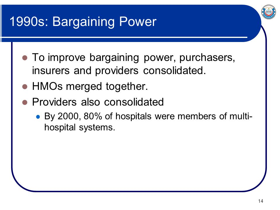 1990s: Bargaining Power To improve bargaining power, purchasers, insurers and providers consolidated.