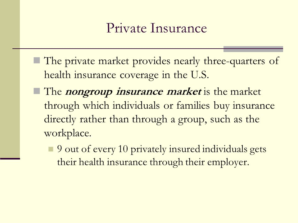 Private Insurance The private market provides nearly three-quarters of health insurance coverage in the U.S.
