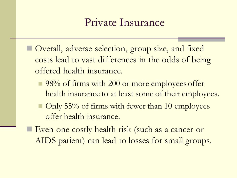 Private Insurance Overall, adverse selection, group size, and fixed costs lead to vast differences in the odds of being offered health insurance.