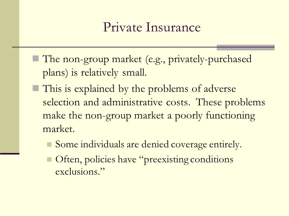 Private Insurance The non-group market (e.g., privately-purchased plans) is relatively small.