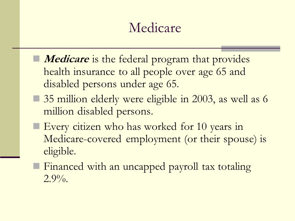 Medicare Medicare is the federal program that provides health insurance to all people over age 65 and disabled persons under age 65.