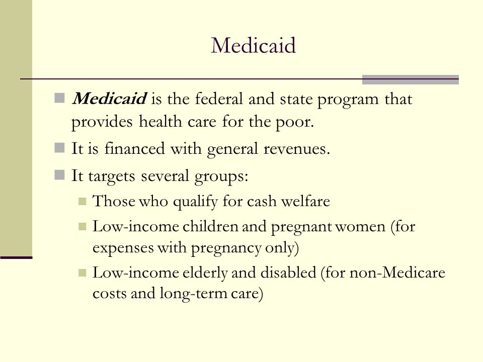 Medicaid Medicaid is the federal and state program that provides health care for the poor. It is financed with general revenues.