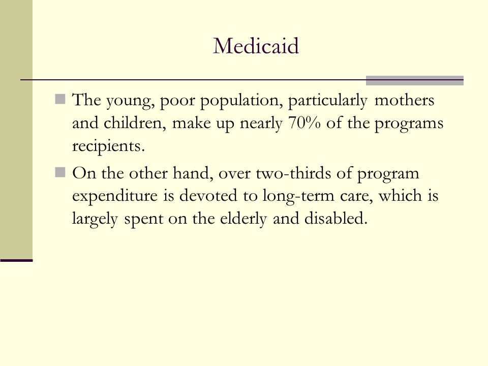 Medicaid The young, poor population, particularly mothers and children, make up nearly 70% of the programs recipients.