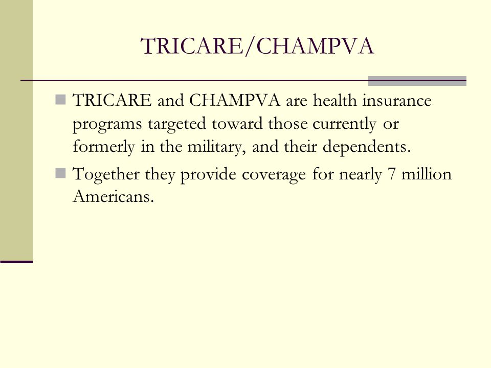 TRICARE/CHAMPVA TRICARE and CHAMPVA are health insurance programs targeted toward those currently or formerly in the military, and their dependents.
