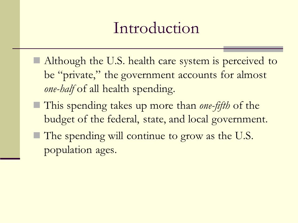 Introduction Although the U.S. health care system is perceived to be private, the government accounts for almost one-half of all health spending.