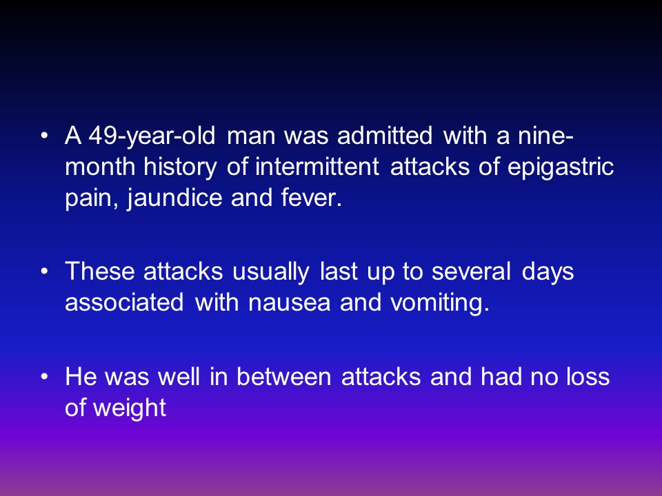 A 49-year-old man was admitted with a nine-month history of intermittent attacks of epigastric pain, jaundice and fever.