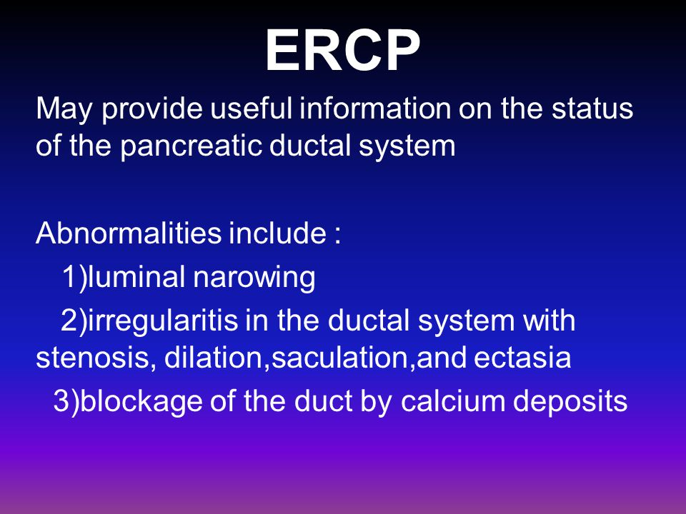 ERCP May provide useful information on the status of the pancreatic ductal system. Abnormalities include :