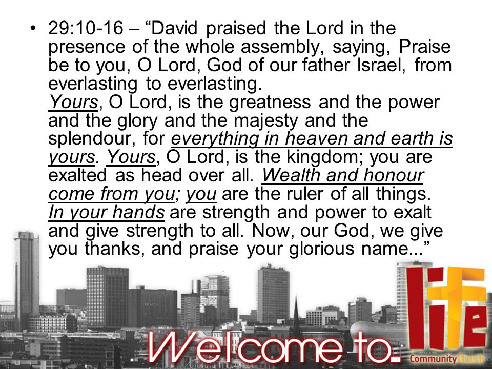 29:10-16 – David praised the Lord in the presence of the whole assembly, saying, Praise be to you, O Lord, God of our father Israel, from everlasting to everlasting.