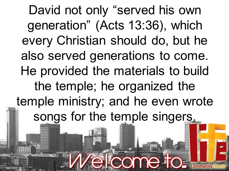 David not only served his own generation (Acts 13:36), which every Christian should do, but he also served generations to come.