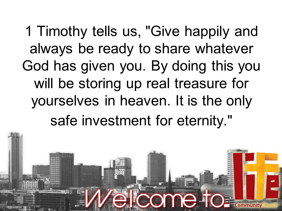 1 Timothy tells us, Give happily and always be ready to share whatever God has given you.