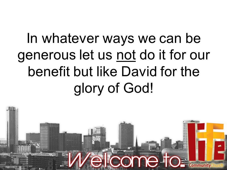 In whatever ways we can be generous let us not do it for our benefit but like David for the glory of God!