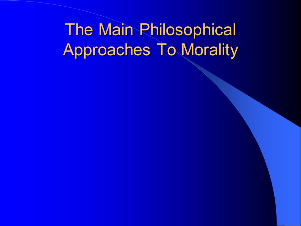 The Main Philosophical Approaches To Morality